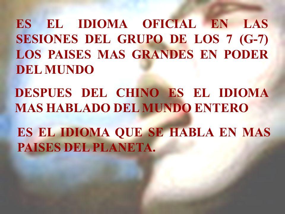 ES EL IDIOMA OFICIAL EN LAS SESIONES DEL GRUPO DE LOS 7 (G-7) LOS PAISES MAS GRANDES EN PODER DEL MUNDO DESPUES DEL CHINO ES EL IDIOMA MAS HABLADO DEL