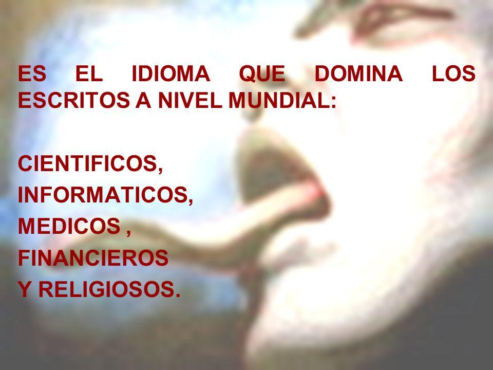 ES EL IDIOMA QUE DOMINA LOS ESCRITOS A NIVEL MUNDIAL: CIENTIFICOS, INFORMATICOS, MEDICOS, FINANCIEROS Y RELIGIOSOS.