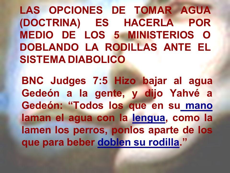 LAS OPCIONES DE TOMAR AGUA (DOCTRINA) ES HACERLA POR MEDIO DE LOS 5 MINISTERIOS O DOBLANDO LA RODILLAS ANTE EL SISTEMA DIABOLICO BNC Judges 7:5 Hizo b