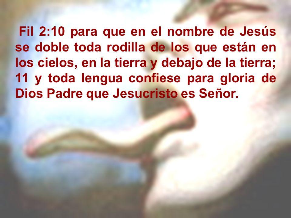 Fil 2:10 para que en el nombre de Jesús se doble toda rodilla de los que están en los cielos, en la tierra y debajo de la tierra; 11 y toda lengua con
