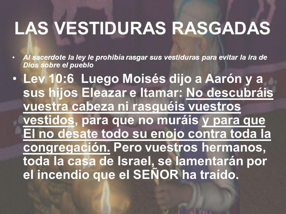 LAS VESTIDURAS RASGADAS Al sacerdote la ley le prohibía rasgar sus vestiduras para evitar la ira de Dios sobre el pueblo Lev 10:6 Luego Moisés dijo a