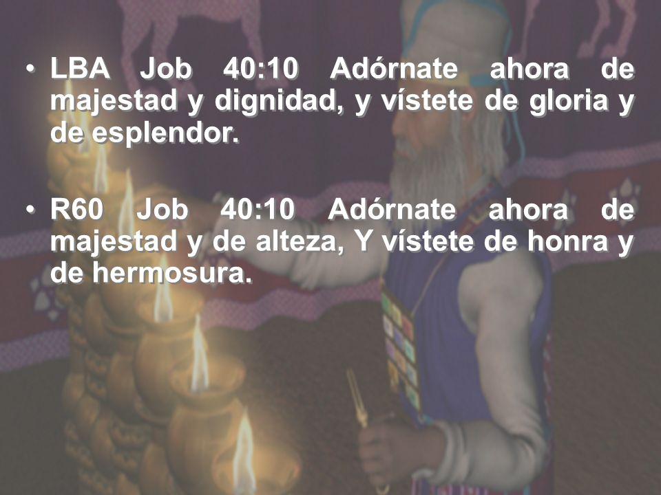 LBA Job 40:10 Adórnate ahora de majestad y dignidad, y vístete de gloria y de esplendor. R60 Job 40:10 Adórnate ahora de majestad y de alteza, Y víste