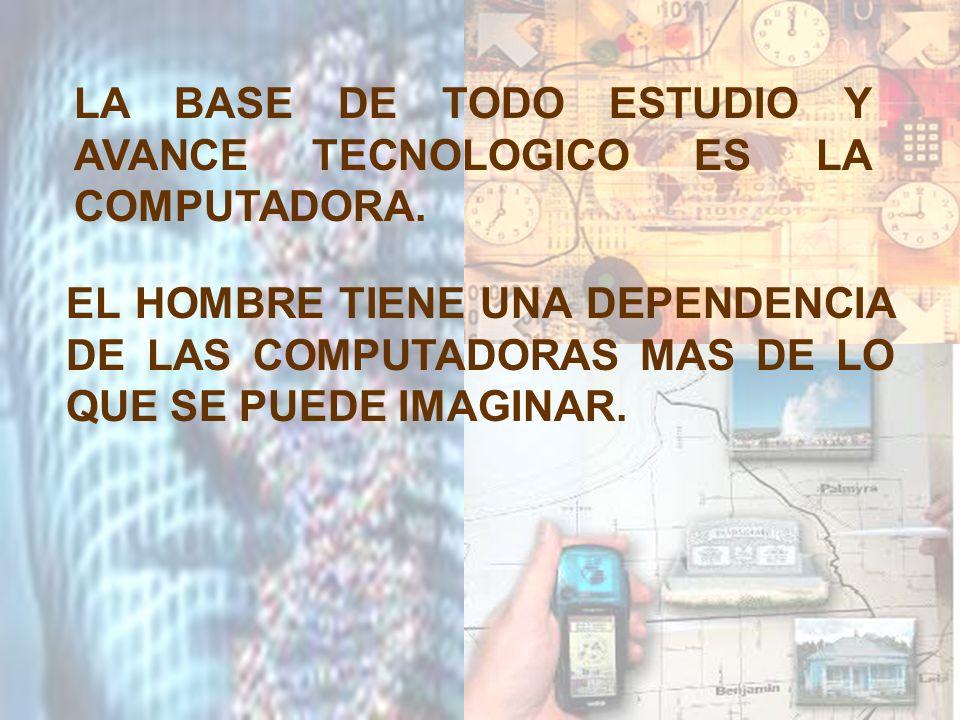 LA BASE DE TODO ESTUDIO Y AVANCE TECNOLOGICO ES LA COMPUTADORA. EL HOMBRE TIENE UNA DEPENDENCIA DE LAS COMPUTADORAS MAS DE LO QUE SE PUEDE IMAGINAR.