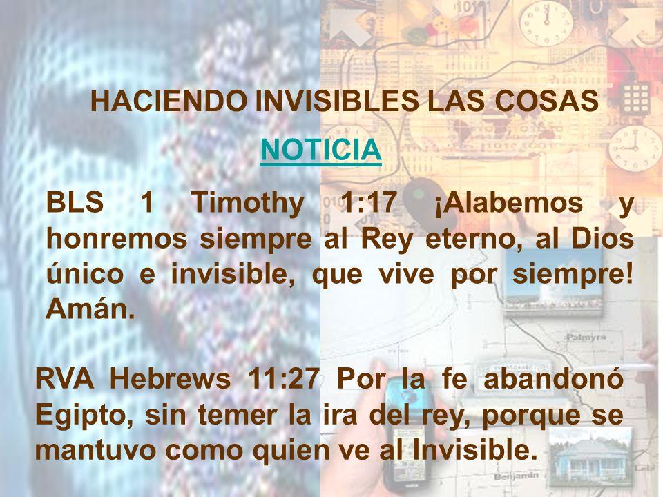 HACIENDO INVISIBLES LAS COSAS NOTICIA RVA Hebrews 11:27 Por la fe abandonó Egipto, sin temer la ira del rey, porque se mantuvo como quien ve al Invisi