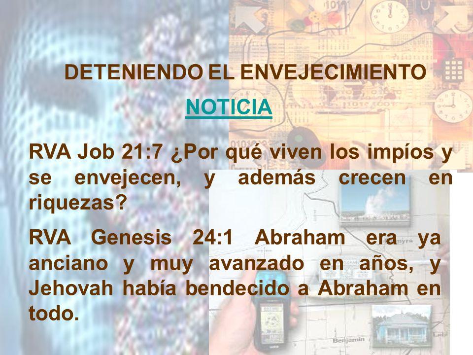 DETENIENDO EL ENVEJECIMIENTO NOTICIA RVA Job 21:7 ¿Por qué viven los impíos y se envejecen, y además crecen en riquezas? RVA Genesis 24:1 Abraham era
