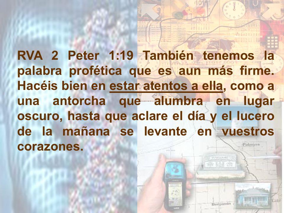 RVA 2 Peter 1:19 También tenemos la palabra profética que es aun más firme. Hacéis bien en estar atentos a ella, como a una antorcha que alumbra en lu