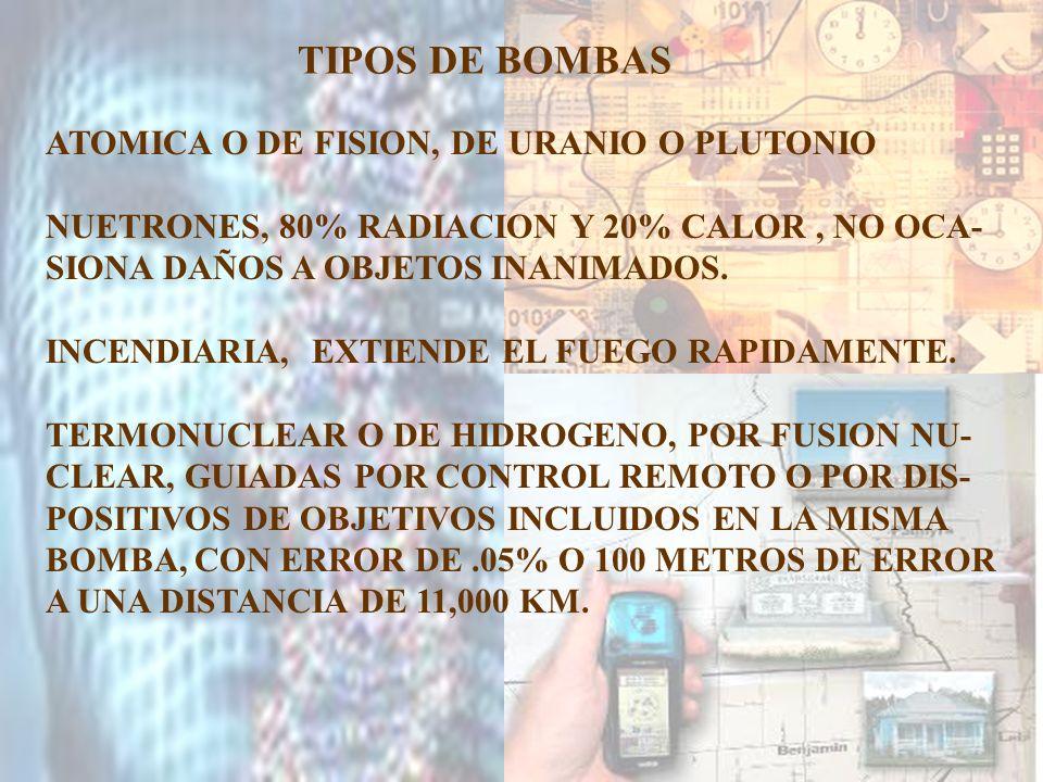 TIPOS DE BOMBAS ATOMICA O DE FISION, DE URANIO O PLUTONIO NUETRONES, 80% RADIACION Y 20% CALOR, NO OCA- SIONA DAÑOS A OBJETOS INANIMADOS. INCENDIARIA,