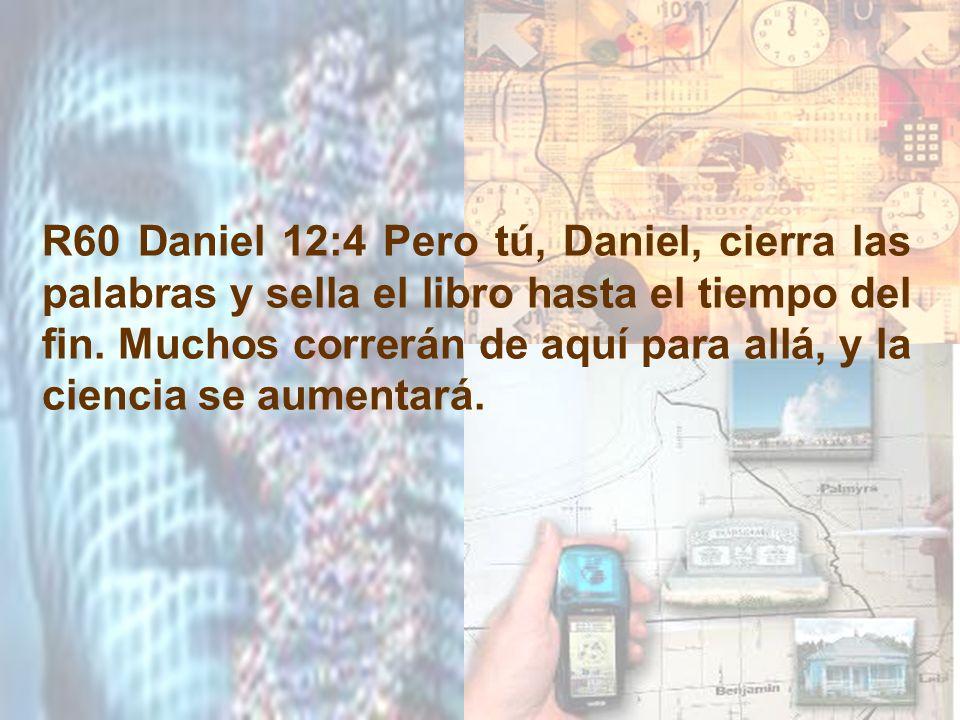 R60 Daniel 12:4 Pero tú, Daniel, cierra las palabras y sella el libro hasta el tiempo del fin. Muchos correrán de aquí para allá, y la ciencia se aume