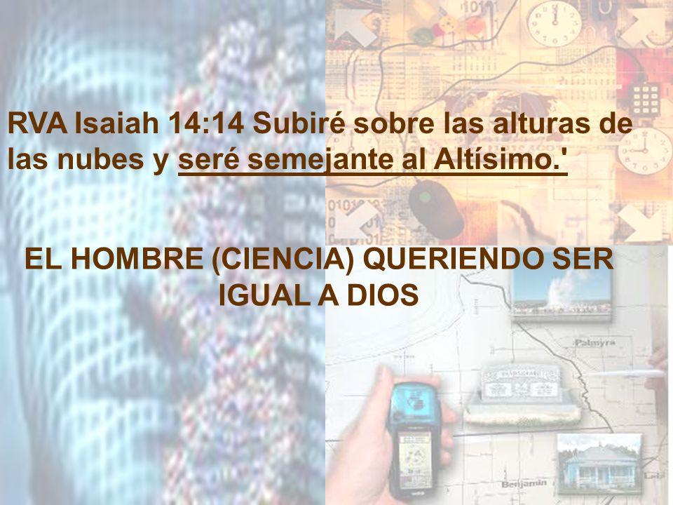 RVA Isaiah 14:14 Subiré sobre las alturas de las nubes y seré semejante al Altísimo.' EL HOMBRE (CIENCIA) QUERIENDO SER IGUAL A DIOS