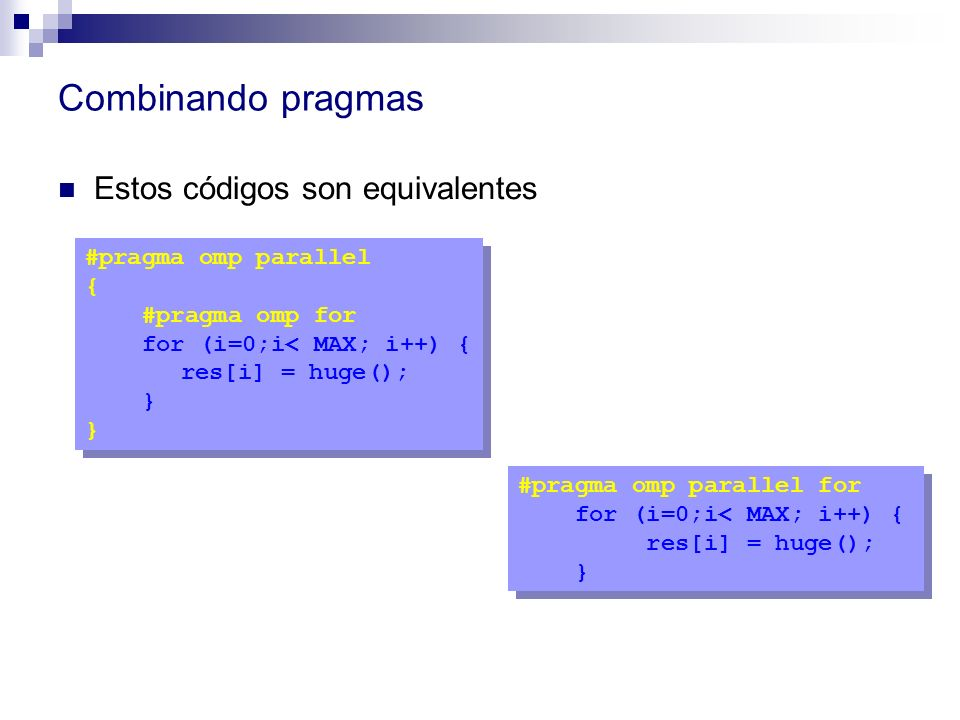 Combinando pragmas Estos códigos son equivalentes #pragma omp parallel { #pragma omp for for (i=0;i< MAX; i++) { res[i] = huge(); } #pragma omp parall