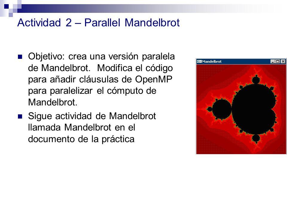 Actividad 2 – Parallel Mandelbrot Objetivo: crea una versión paralela de Mandelbrot. Modifica el código para añadir cláusulas de OpenMP para paraleliz