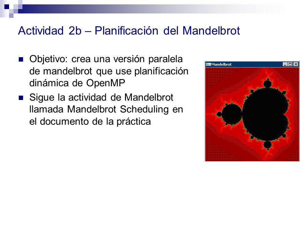 Actividad 2b – Planificación del Mandelbrot Objetivo: crea una versión paralela de mandelbrot que use planificación dinámica de OpenMP Sigue la activi