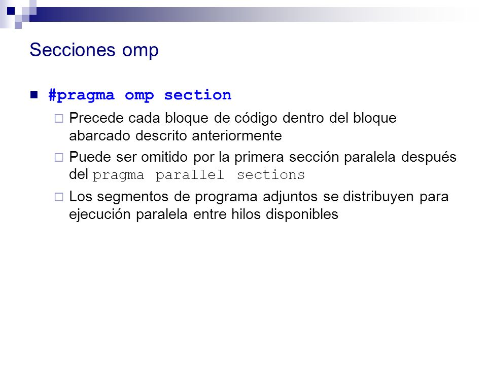 Secciones omp #pragma omp section Precede cada bloque de código dentro del bloque abarcado descrito anteriormente Puede ser omitido por la primera sec