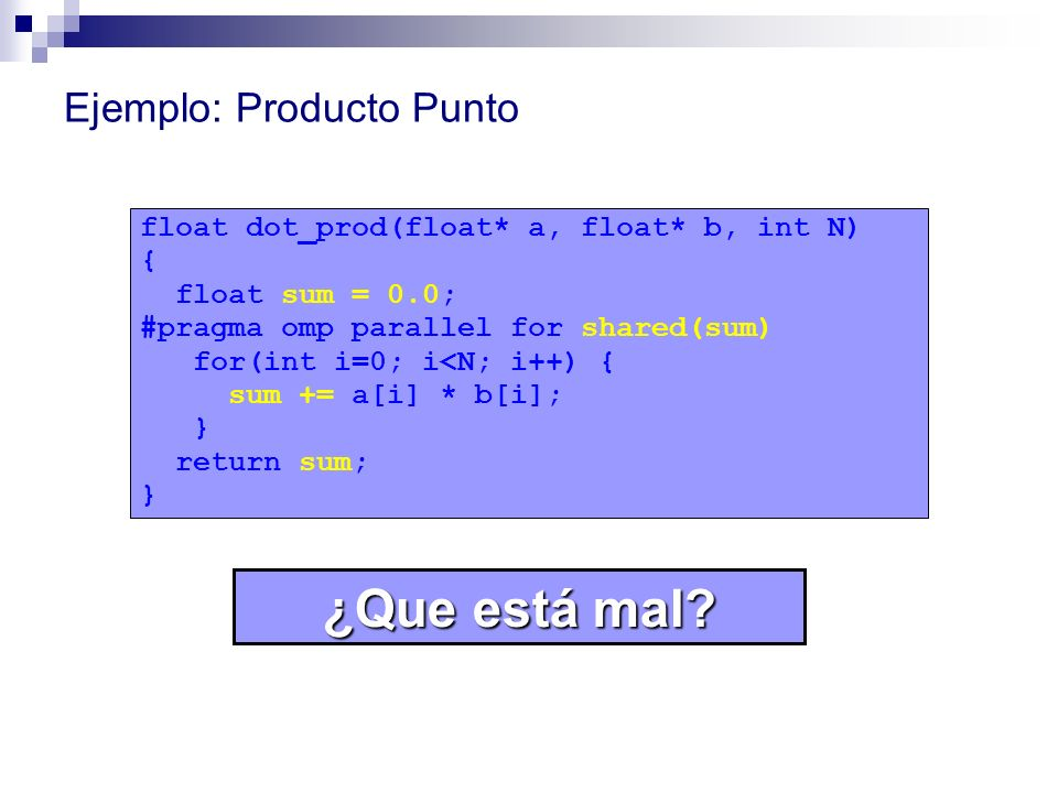 Ejemplo: Producto Punto float dot_prod(float* a, float* b, int N) { float sum = 0.0; #pragma omp parallel for shared(sum) for(int i=0; i<N; i++) { sum