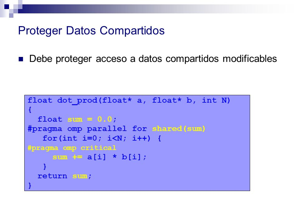 Proteger Datos Compartidos Debe proteger acceso a datos compartidos modificables float dot_prod(float* a, float* b, int N) { float sum = 0.0; #pragma