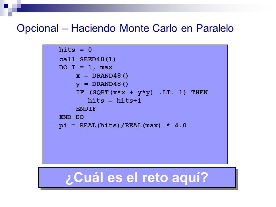 Opcional – Haciendo Monte Carlo en Paralelo hits = 0 call SEED48(1) DO I = 1, max x = DRAND48() y = DRAND48() IF (SQRT(x*x + y*y).LT. 1) THEN hits = h