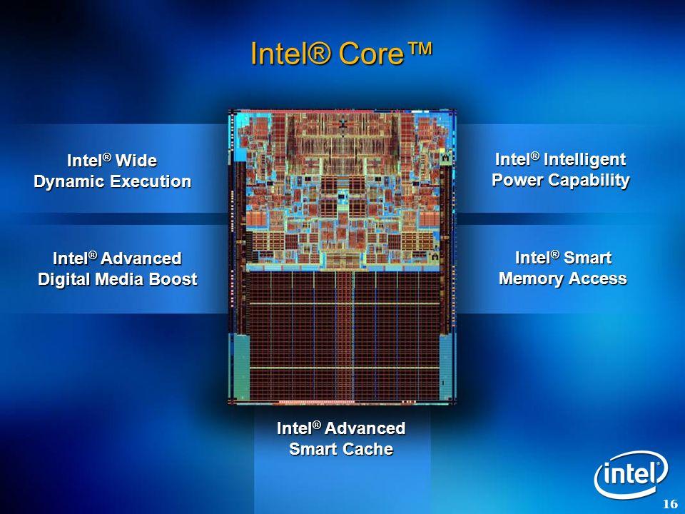 16 Intel ® Wide Dynamic Execution Intel ® Advanced Digital Media Boost Intel ® Intelligent Power Capability Intel ® Smart Memory Access Intel ® Advanc