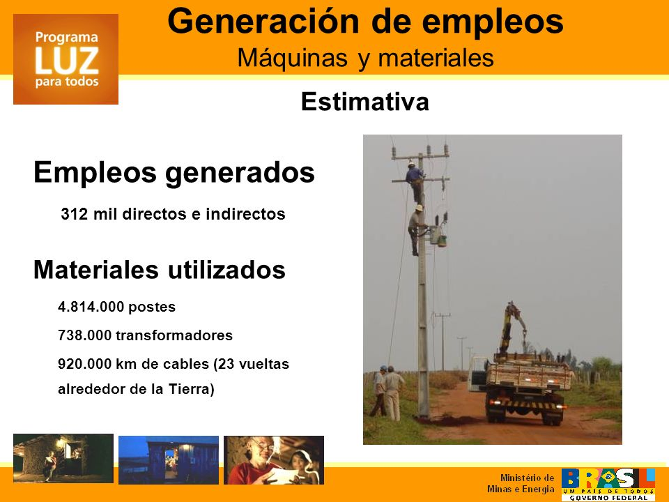Generación de empleos Máquinas y materiales Estimativa Materiales utilizados 4.814.000 postes 738.000 transformadores 920.000 km de cables (23 vueltas alrededor de la Tierra) Empleos generados 312 mil directos e indirectos