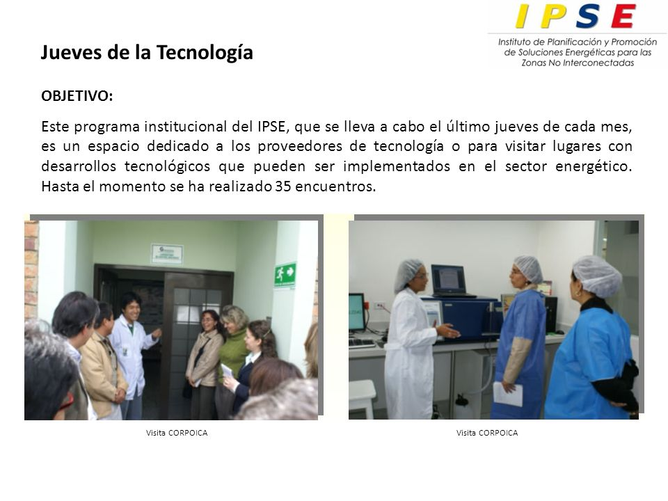 Jueves de la Tecnología OBJETIVO: Este programa institucional del IPSE, que se lleva a cabo el último jueves de cada mes, es un espacio dedicado a los proveedores de tecnología o para visitar lugares con desarrollos tecnológicos que pueden ser implementados en el sector energético.