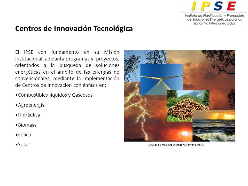 Centros de Innovación Tecnológica El IPSE con fundamento en su Misión institucional, adelanta programas y proyectos, orientados a la búsqueda de soluciones energéticas en el ámbito de las energías no convencionales, mediante la implementación de Centros de Innovación con énfasis en: Combustibles líquidos y Gaseosos Agroenergía Hidráulica Biomasa Eólica Solar Algunos ejemplos de Energías no convencionales