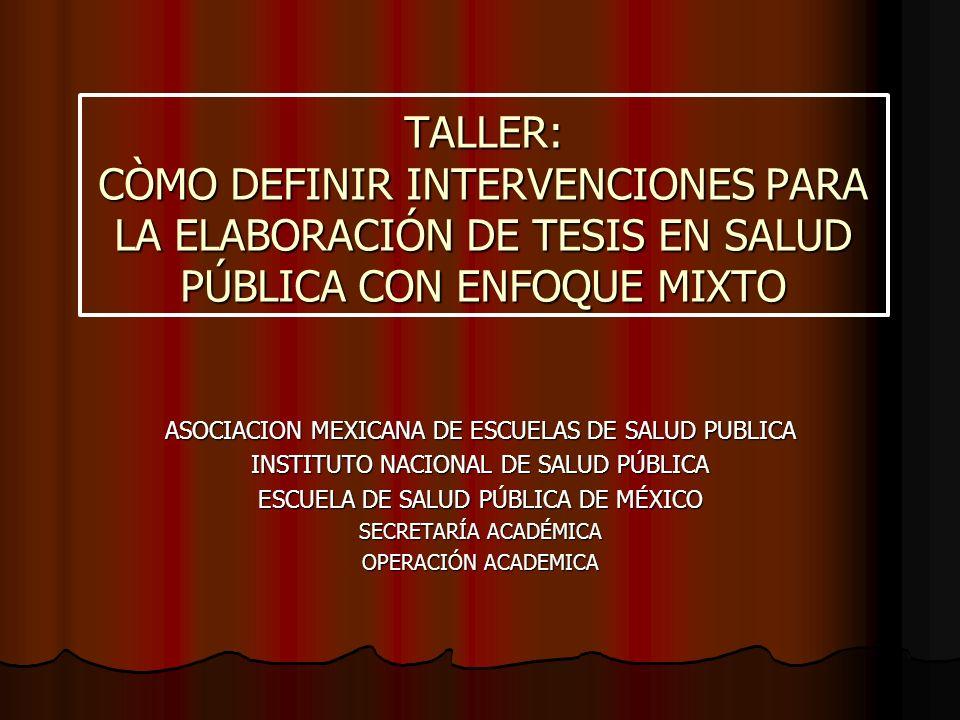 TALLER: CÒMO DEFINIR INTERVENCIONES PARA LA ELABORACIÓN DE TESIS EN SALUD PÚBLICA CON ENFOQUE MIXTO ASOCIACION MEXICANA DE ESCUELAS DE SALUD PUBLICA I