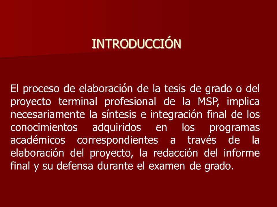 INTRODUCCIÓN El proceso de elaboración de la tesis de grado o del proyecto terminal profesional de la MSP, implica necesariamente la síntesis e integr