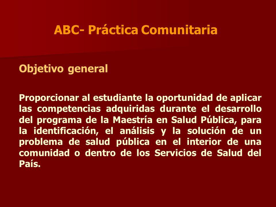 ABC- Práctica Comunitaria Objetivo general Proporcionar al estudiante la oportunidad de aplicar las competencias adquiridas durante el desarrollo del