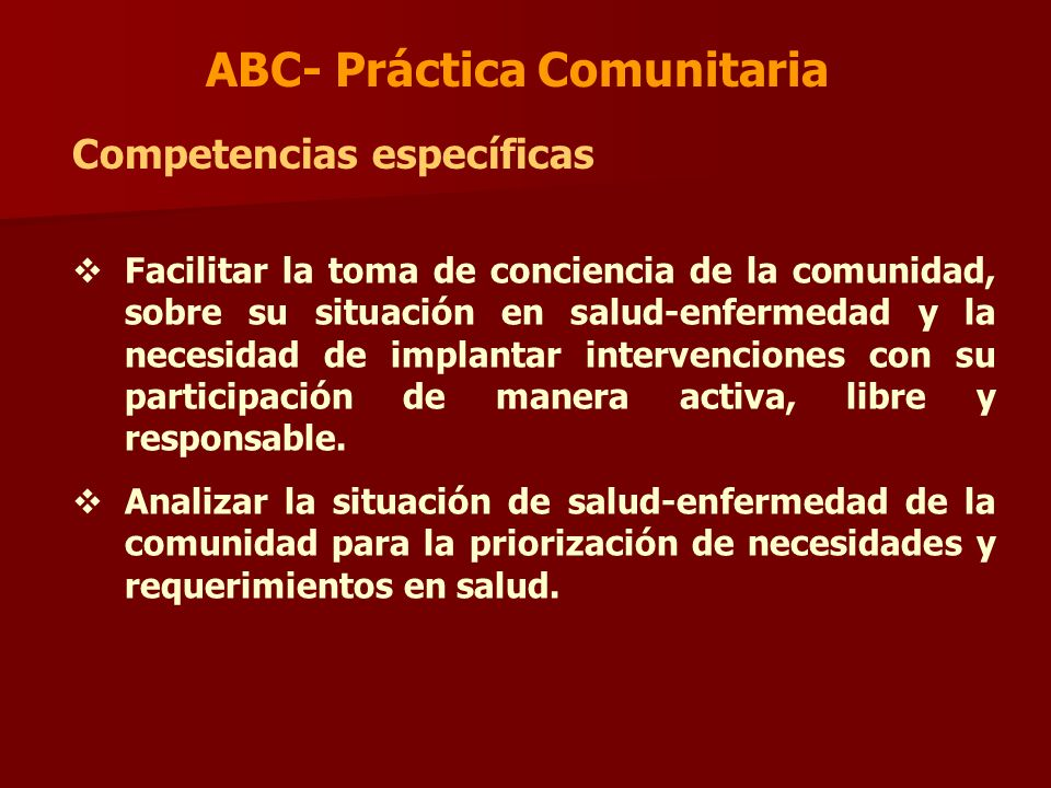 ABC- Práctica Comunitaria Competencias específicas Facilitar la toma de conciencia de la comunidad, sobre su situación en salud-enfermedad y la necesi
