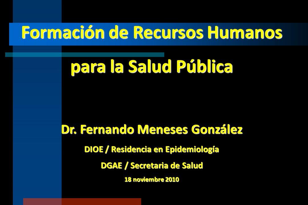 Formación de Recursos Humanos para la Salud Pública Dr. Fernando Meneses González DIOE / Residencia en Epidemiología DGAE / Secretaria de Salud 18 nov