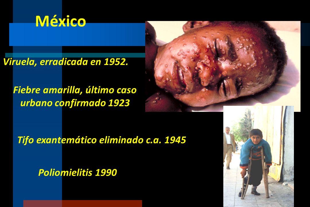 México Viruela, erradicada en 1952. Fiebre amarilla, último caso urbano confirmado 1923 Tifo exantemático eliminado c.a. 1945 Poliomielitis 1990