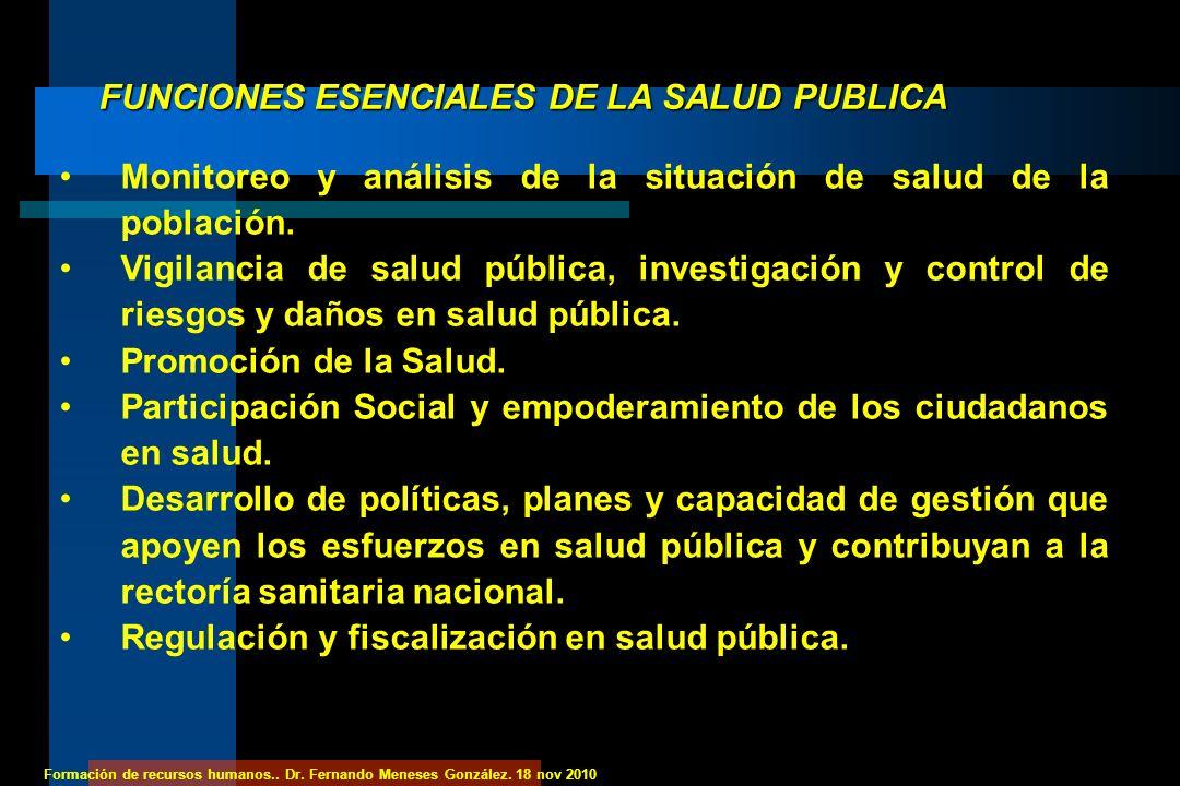 Formación de recursos humanos.. Dr. Fernando Meneses González. 18 nov 2010 FUNCIONES ESENCIALES DE LA SALUD PUBLICA Monitoreo y análisis de la situaci