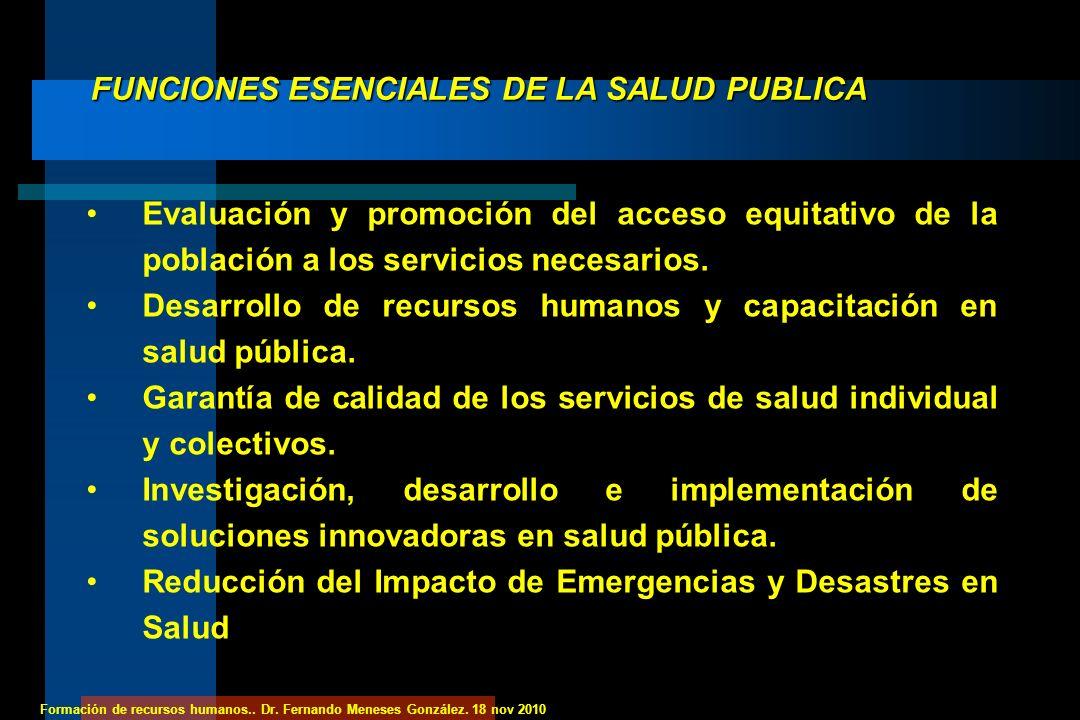 Formación de recursos humanos.. Dr. Fernando Meneses González. 18 nov 2010 FUNCIONES ESENCIALES DE LA SALUD PUBLICA Evaluación y promoción del acceso