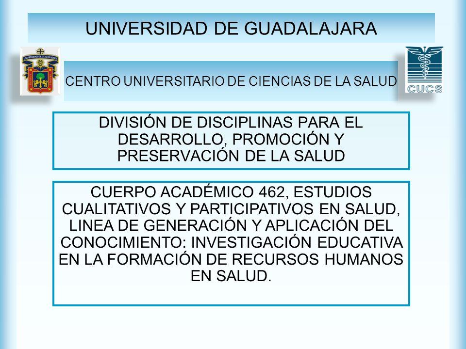 UNIVERSIDAD DE GUADALAJARA DIVISIÓN DE DISCIPLINAS PARA EL DESARROLLO, PROMOCIÓN Y PRESERVACIÓN DE LA SALUD CENTRO UNIVERSITARIO DE CIENCIAS DE LA SALUD CUERPO ACADÉMICO 462, ESTUDIOS CUALITATIVOS Y PARTICIPATIVOS EN SALUD, LINEA DE GENERACIÓN Y APLICACIÓN DEL CONOCIMIENTO: INVESTIGACIÓN EDUCATIVA EN LA FORMACIÓN DE RECURSOS HUMANOS EN SALUD.