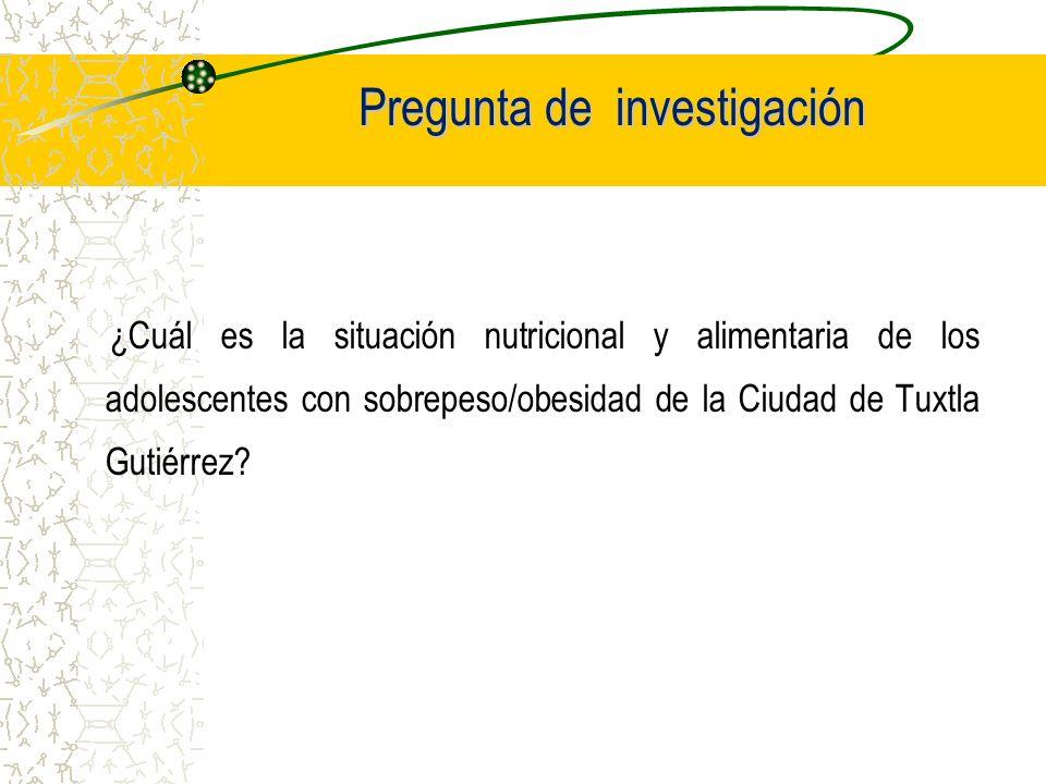 Objetivo de la investigación Caracterizar la situación nutricional y alimentaria de los adolescentes escolares con sobrepeso/obesidad de la Ciudad de Tuxtla Gtz, Chiapas