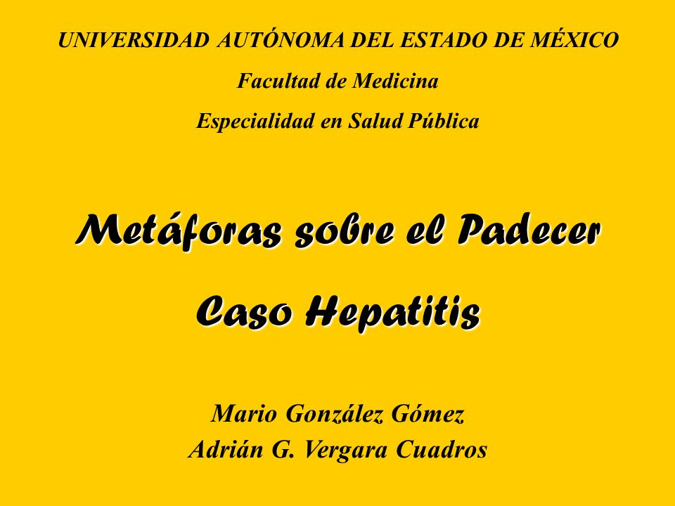 UNIVERSIDAD AUTÓNOMA DEL ESTADO DE MÉXICO Facultad de Medicina Especialidad en Salud Pública Metáforas sobre el Padecer Caso Hepatitis Mario González Gómez Adrián G.