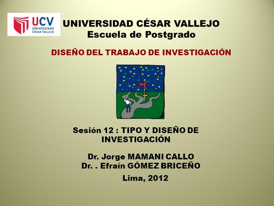 UNIVERSIDAD CÉSAR VALLEJO Escuela de Postgrado DISEÑO DEL TRABAJO DE INVESTIGACIÓN Sesión 12 : TIPO Y DISEÑO DE INVESTIGACIÓN Dr.