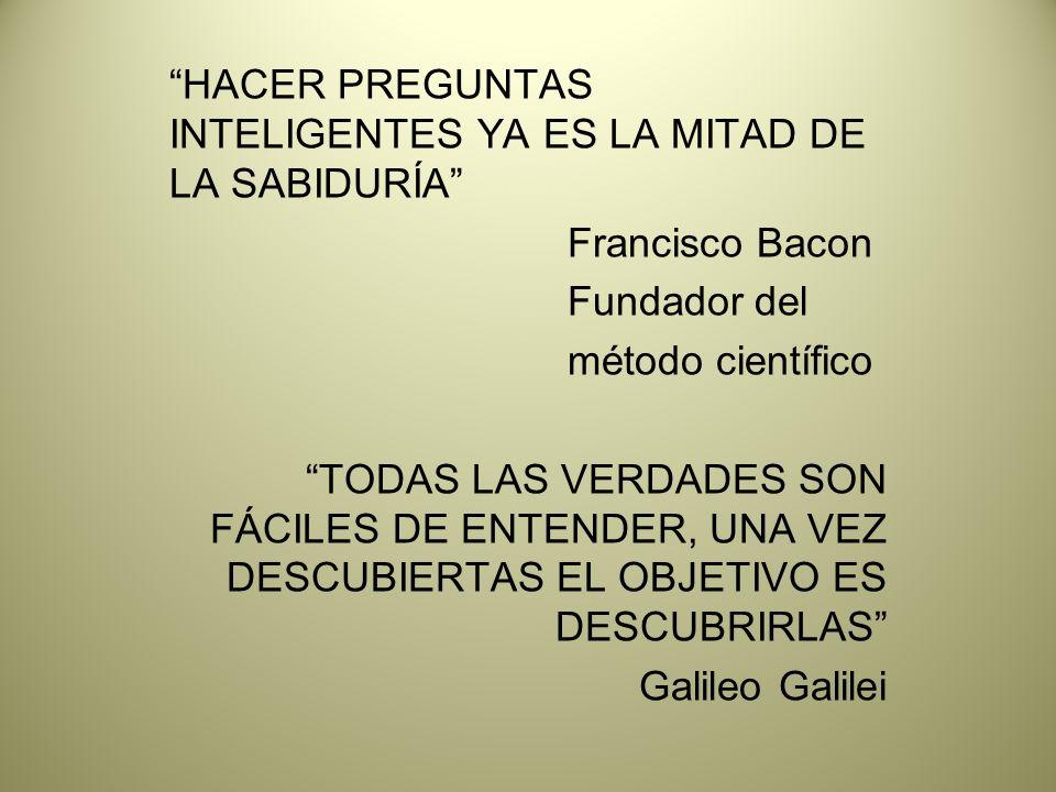 HACER PREGUNTAS INTELIGENTES YA ES LA MITAD DE LA SABIDURÍA Francisco Bacon Fundador del método científico TODAS LAS VERDADES SON FÁCILES DE ENTENDER, UNA VEZ DESCUBIERTAS EL OBJETIVO ES DESCUBRIRLAS Galileo Galilei