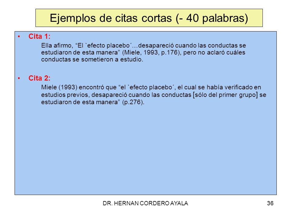 DR. HERNAN CORDERO AYALA36 Ejemplos de citas cortas (- 40 palabras) Cita 1: Ella afirmo, El `efecto placebo´…desapareció cuando las conductas se estud
