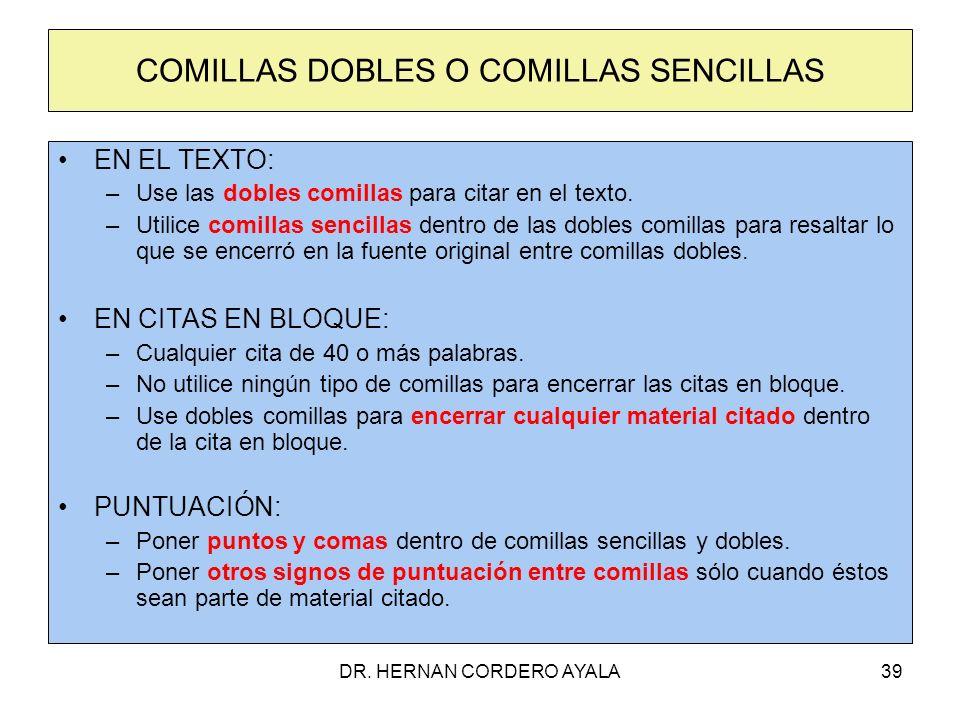 DR. HERNAN CORDERO AYALA39 COMILLAS DOBLES O COMILLAS SENCILLAS EN EL TEXTO: –Use las dobles comillas para citar en el texto. –Utilice comillas sencil