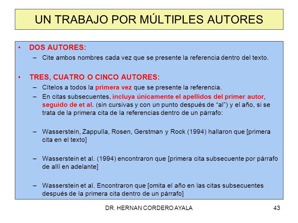 DR. HERNAN CORDERO AYALA43 UN TRABAJO POR MÚLTIPLES AUTORES DOS AUTORES: –Cite ambos nombres cada vez que se presente la referencia dentro del texto.