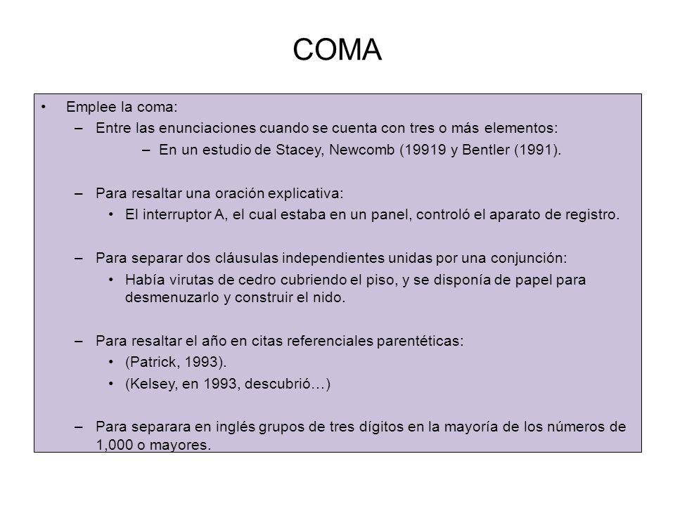 COMA Emplee la coma: –Entre las enunciaciones cuando se cuenta con tres o más elementos: –En un estudio de Stacey, Newcomb (19919 y Bentler (1991).