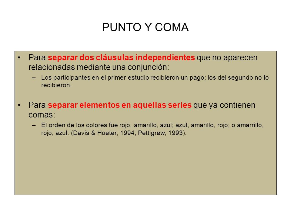 PUNTO Y COMA Para separar dos cláusulas independientes que no aparecen relacionadas mediante una conjunción: –Los participantes en el primer estudio recibieron un pago; los del segundo no lo recibieron.