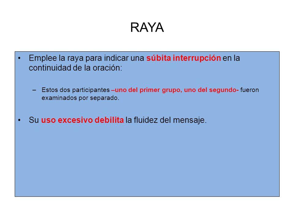 RAYA Emplee la raya para indicar una súbita interrupción en la continuidad de la oración: –Estos dos participantes –uno del primer grupo, uno del segundo- fueron examinados por separado.