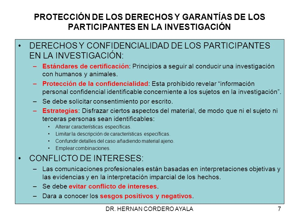 PROTECCIÓN DE LOS DERECHOS Y GARANTÍAS DE LOS PARTICIPANTES EN LA INVESTIGACIÓN DERECHOS Y CONFIDENCIALIDAD DE LOS PARTICIPANTES EN LA INVESTIGACIÓN: –Estándares de certificación: Principios a seguir al conducir una investigación con humanos y animales.