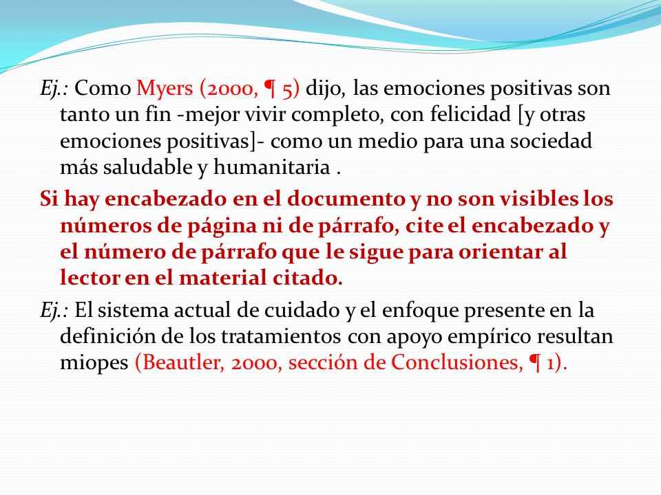 Ej.: Como Myers (2000, ¶ 5) dijo, las emociones positivas son tanto un fin -mejor vivir completo, con felicidad [y otras emociones positivas]- como un