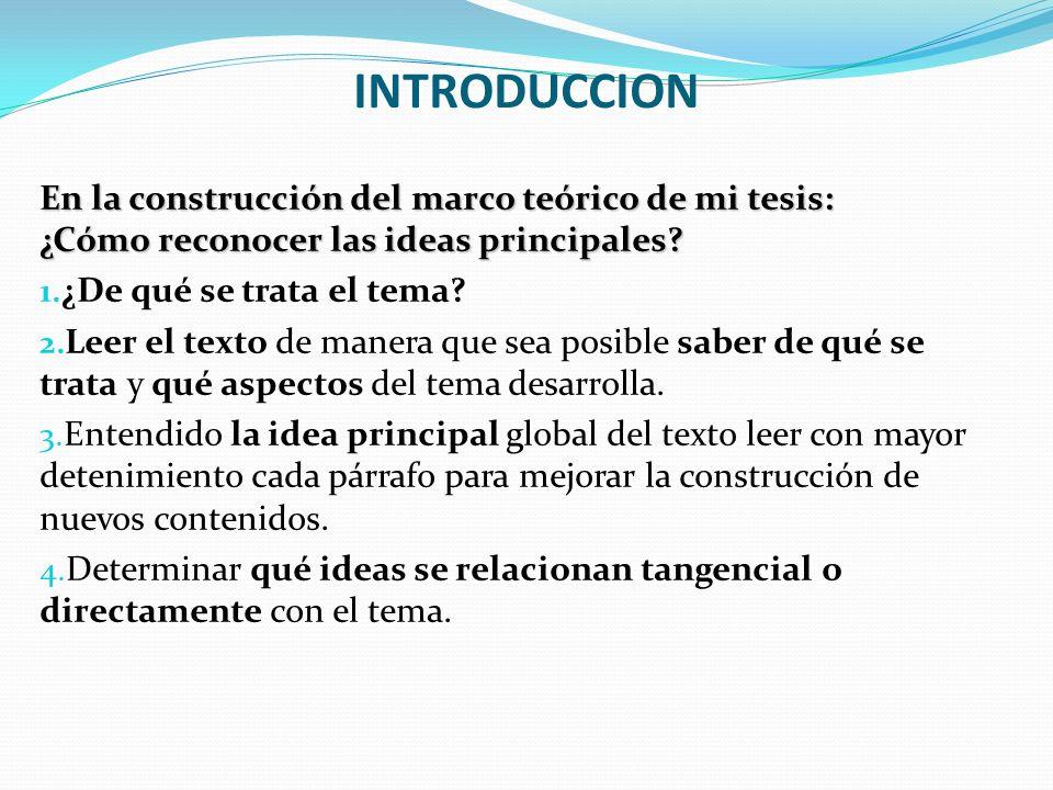 INTRODUCCION En la construcción del marco teórico de mi tesis: ¿Cómo reconocer las ideas principales? 1. ¿De qué se trata el tema? 2. Leer el texto de