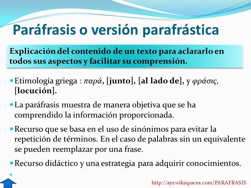 Paráfrasis o versión parafrástica Etimología griega : παρά, [junto], [al lado de], y φράσις, [locución]. La paráfrasis muestra de manera objetiva que