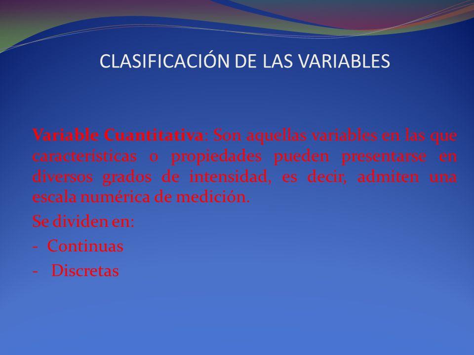 CLASIFICACIÓN DE LAS VARIABLES Variable Cuantitativa: Son aquellas variables en las que características o propiedades pueden presentarse en diversos g