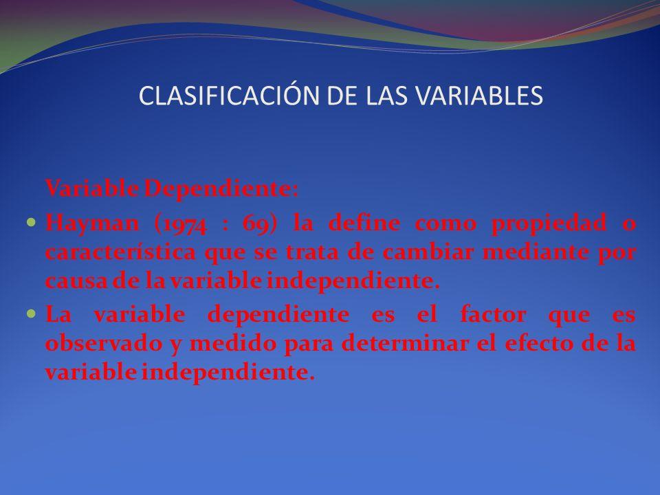 CLASIFICACIÓN DE LAS VARIABLES Variable Dependiente: Hayman (1974 : 69) la define como propiedad o característica que se trata de cambiar mediante por