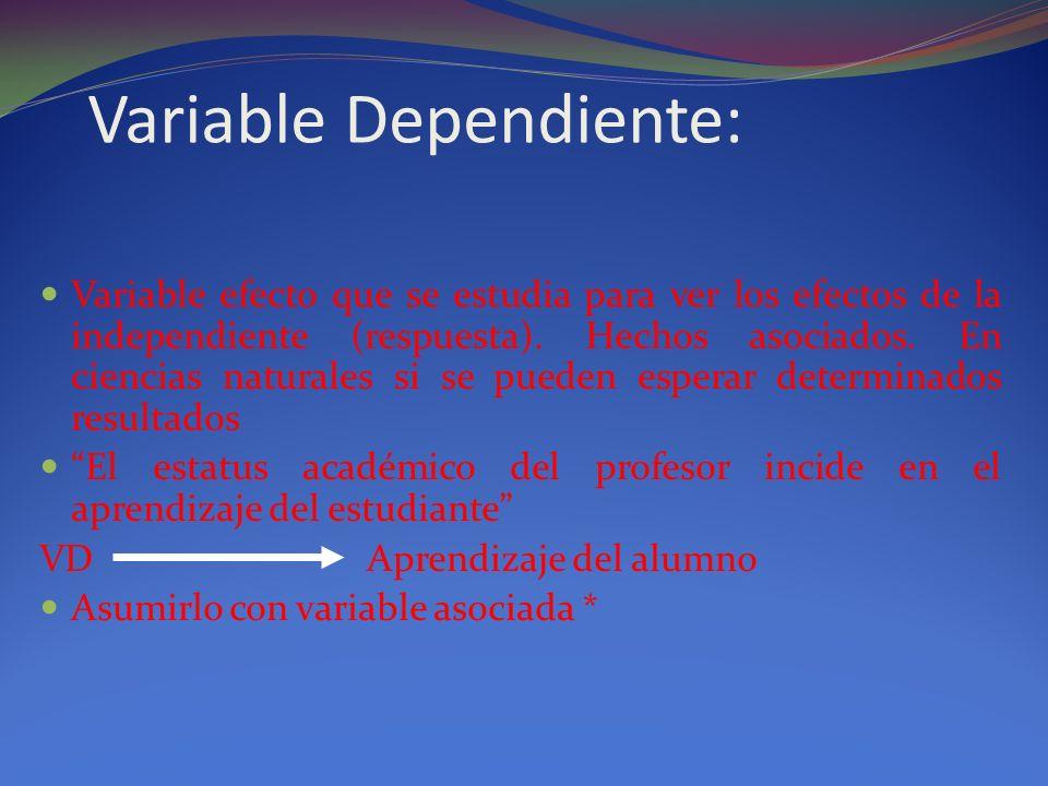 Variable Dependiente: Variable efecto que se estudia para ver los efectos de la independiente (respuesta). Hechos asociados. En ciencias naturales si